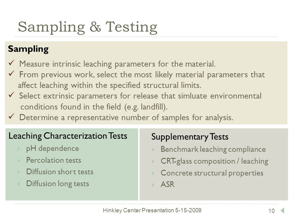 10 Sampling & Testing Supplementary Tests  Benchmark leaching compliance  CRT-glass composition / leaching  Concrete structural properties  ASR Hinkley Center Presentation 5-15-2009 Leaching Characterization Tests  pH dependence  Percolation tests  Diffusion short tests  Diffusion long tests Sampling Measure intrinsic leaching parameters for the material.
