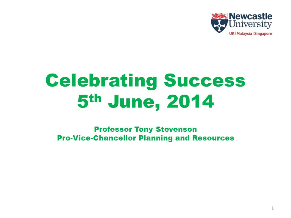 Celebrating Success 5 th June, 2014 Professor Tony Stevenson Pro-Vice-Chancellor Planning and Resources 1