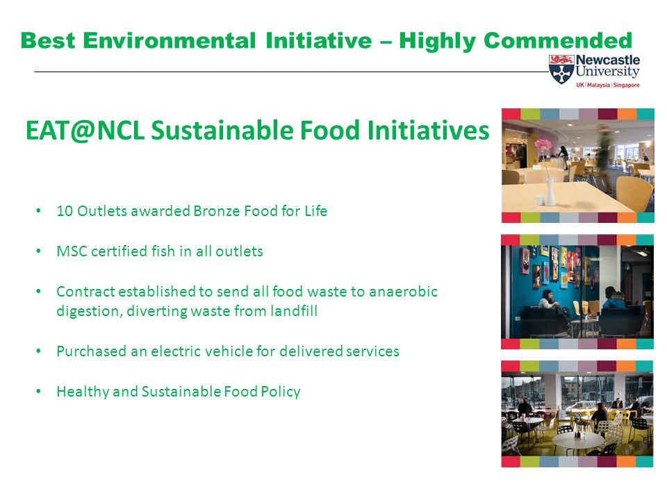 EAT@NCL Sustainable Food Initiatives Best Environmental Initiative – Highly Commended 10 Outlets awarded Bronze Food for Life MSC certified fish in all outlets Contract established to send all food waste to anaerobic digestion, diverting waste from landfill Purchased an electric vehicle for delivered services Healthy and Sustainable Food Policy