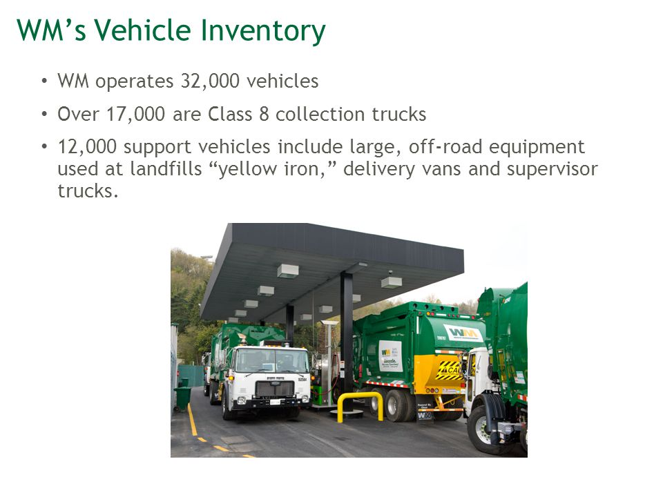 WM's Vehicle Inventory WM operates 32,000 vehicles Over 17,000 are Class 8 collection trucks 12,000 support vehicles include large, off-road equipment used at landfills yellow iron, delivery vans and supervisor trucks.