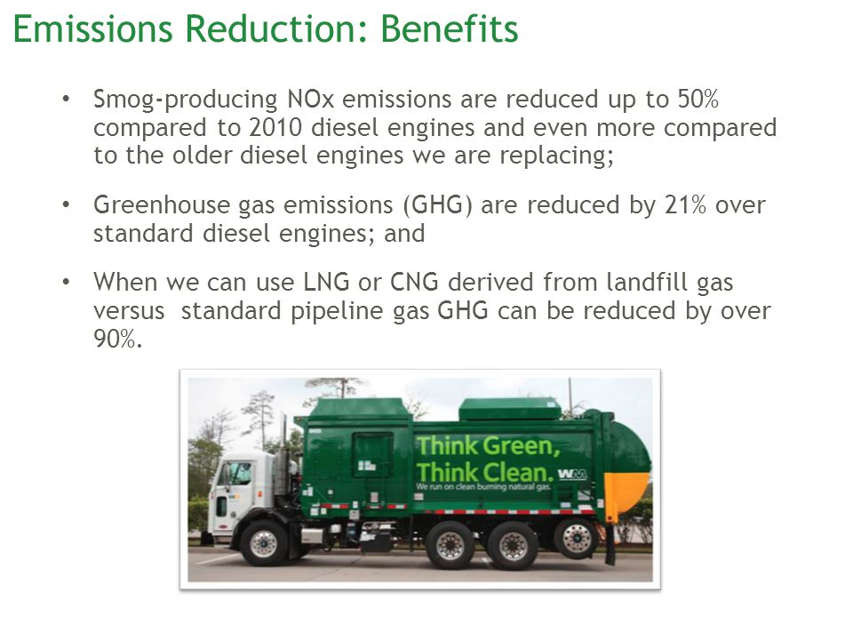 Emissions Reduction: Benefits Smog-producing NOx emissions are reduced up to 50% compared to 2010 diesel engines and even more compared to the older diesel engines we are replacing; Greenhouse gas emissions (GHG) are reduced by 21% over standard diesel engines; and When we can use LNG or CNG derived from landfill gas versus standard pipeline gas GHG can be reduced by over 90%.