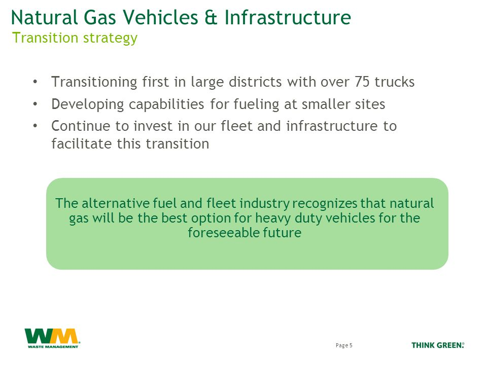 Natural Gas Vehicles & Infrastructure Transitioning first in large districts with over 75 trucks Developing capabilities for fueling at smaller sites Continue to invest in our fleet and infrastructure to facilitate this transition Transition strategy Page 5 The alternative fuel and fleet industry recognizes that natural gas will be the best option for heavy duty vehicles for the foreseeable future
