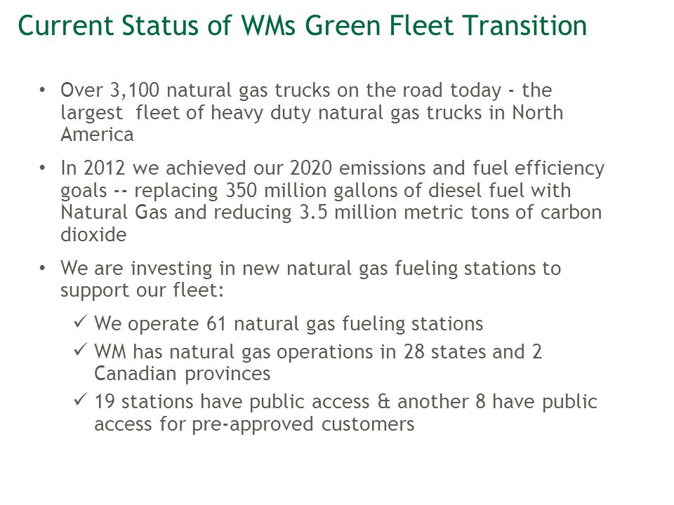 Page 7©2012 Waste Management CNG Facility Deployment Fast Facts 58 fueling stations on line in 28 states and 2 Canadian provinces 9 Bio/LNG Facilities 5 LCNG Facilities Purchasing 900+ NGV each year Building 25 stations per year and public fueling Almost 3,000 trucks in our fleet by year end 2013 Altamont Bio-LNG Facility - 13,000 Gal/day of Bio- LNG AZ: Mesa, Phoenix; BC: Coquitlam; CA: Carlsbad, Castroville, Chino, Grass Valley, Livermore, Oceanside, Santa Maria CO: Henderson; FL: Fort Walton Beach, Pompano Beach, Venice; GA: Atlanta; IA: Des Moines; IL: Cicero, Wheeling; KY: Louisville MD: Curtis Bay; MI: Detroit; MN: Blaine; MO: St.