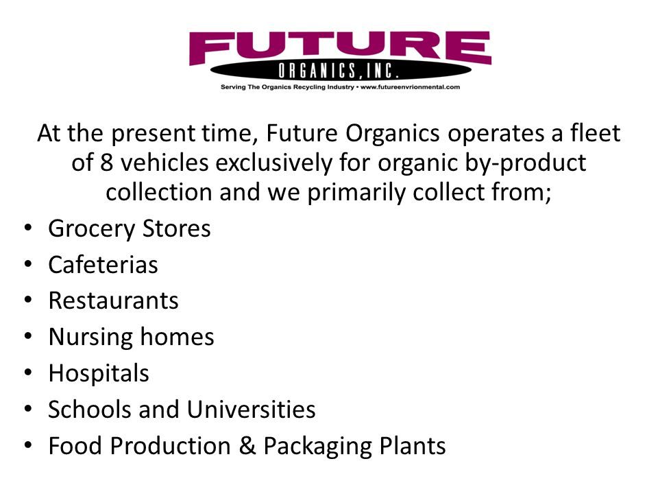 At the present time, Future Organics operates a fleet of 8 vehicles exclusively for organic by-product collection and we primarily collect from; Grocery Stores Cafeterias Restaurants Nursing homes Hospitals Schools and Universities Food Production & Packaging Plants