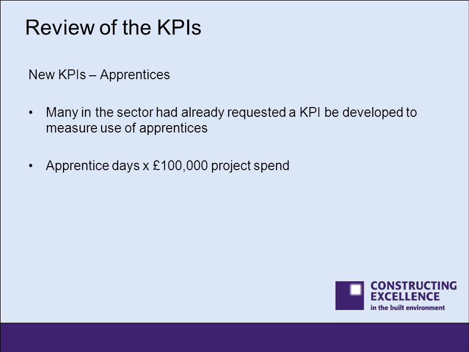 Review of the KPIs New KPIs – Apprentices Many in the sector had already requested a KPI be developed to measure use of apprentices Apprentice days x