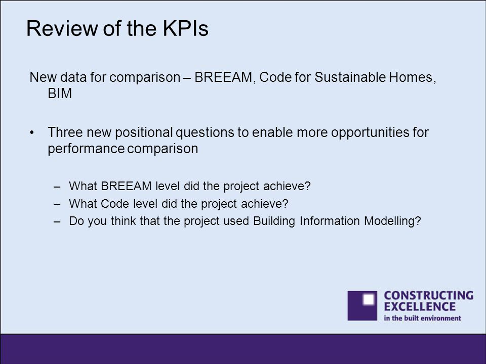 Review of the KPIs New data for comparison – BREEAM, Code for Sustainable Homes, BIM Three new positional questions to enable more opportunities for p