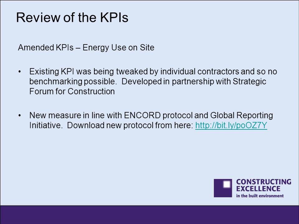 Review of the KPIs Amended KPIs – Energy Use on Site Existing KPI was being tweaked by individual contractors and so no benchmarking possible. Develop