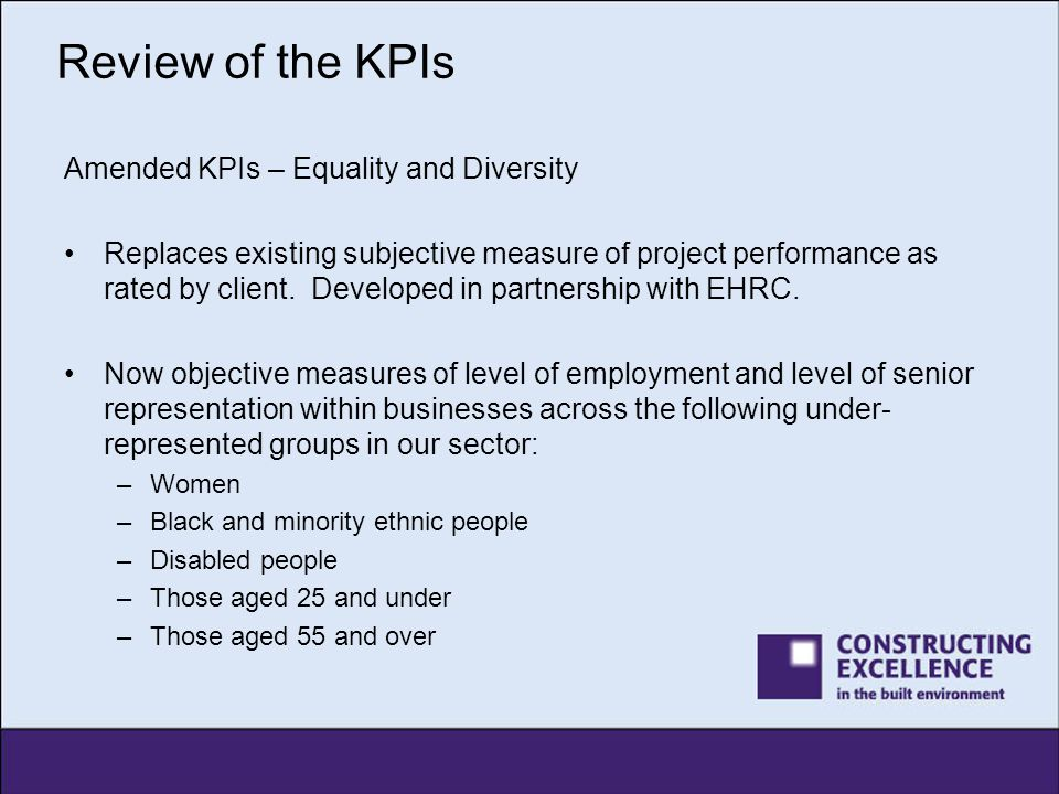 Review of the KPIs Amended KPIs – Equality and Diversity Replaces existing subjective measure of project performance as rated by client. Developed in