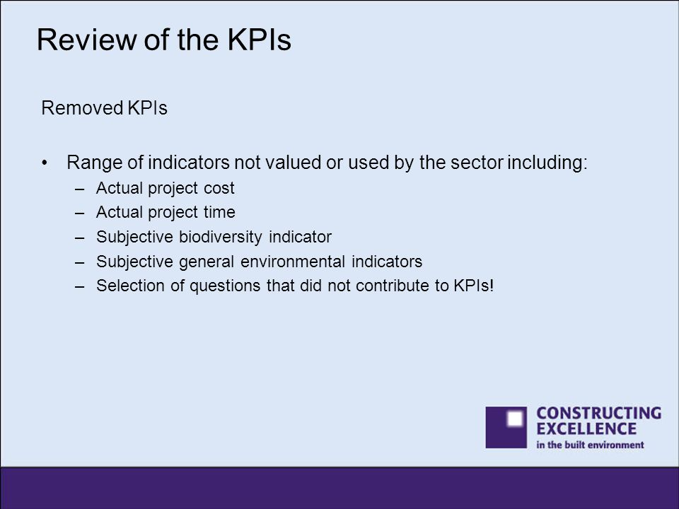 Review of the KPIs Removed KPIs Range of indicators not valued or used by the sector including: –Actual project cost –Actual project time –Subjective