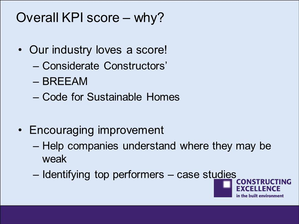 Overall KPI score – why? Our industry loves a score! –Considerate Constructors' –BREEAM –Code for Sustainable Homes Encouraging improvement –Help comp