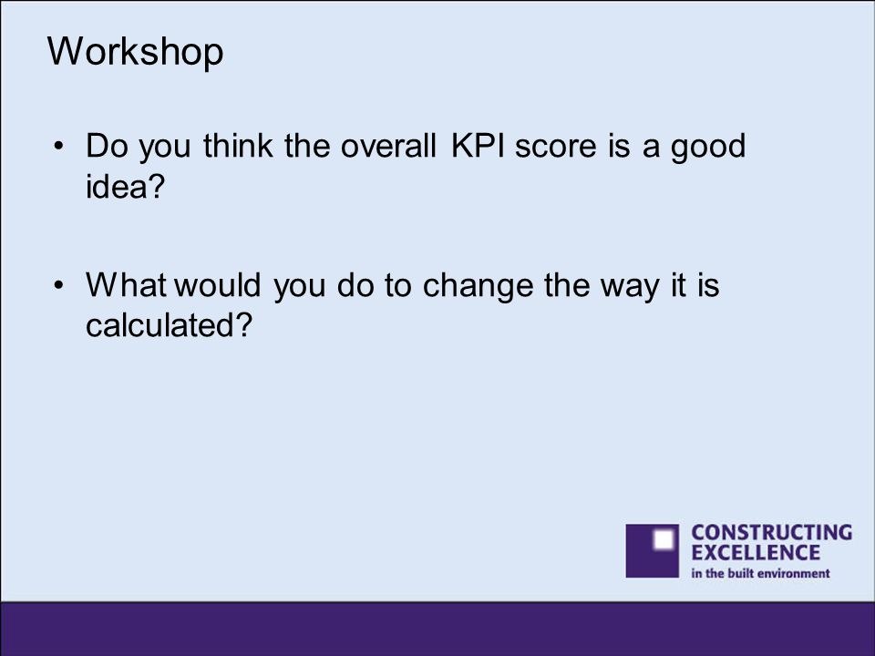 Workshop Do you think the overall KPI score is a good idea? What would you do to change the way it is calculated?