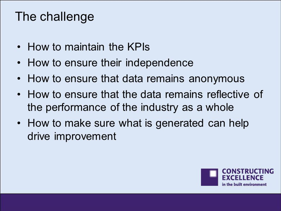 The challenge How to maintain the KPIs How to ensure their independence How to ensure that data remains anonymous How to ensure that the data remains