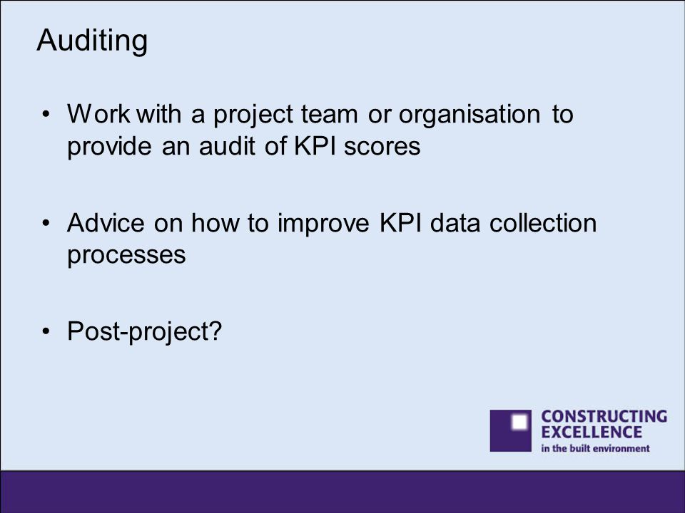 Auditing Work with a project team or organisation to provide an audit of KPI scores Advice on how to improve KPI data collection processes Post-projec
