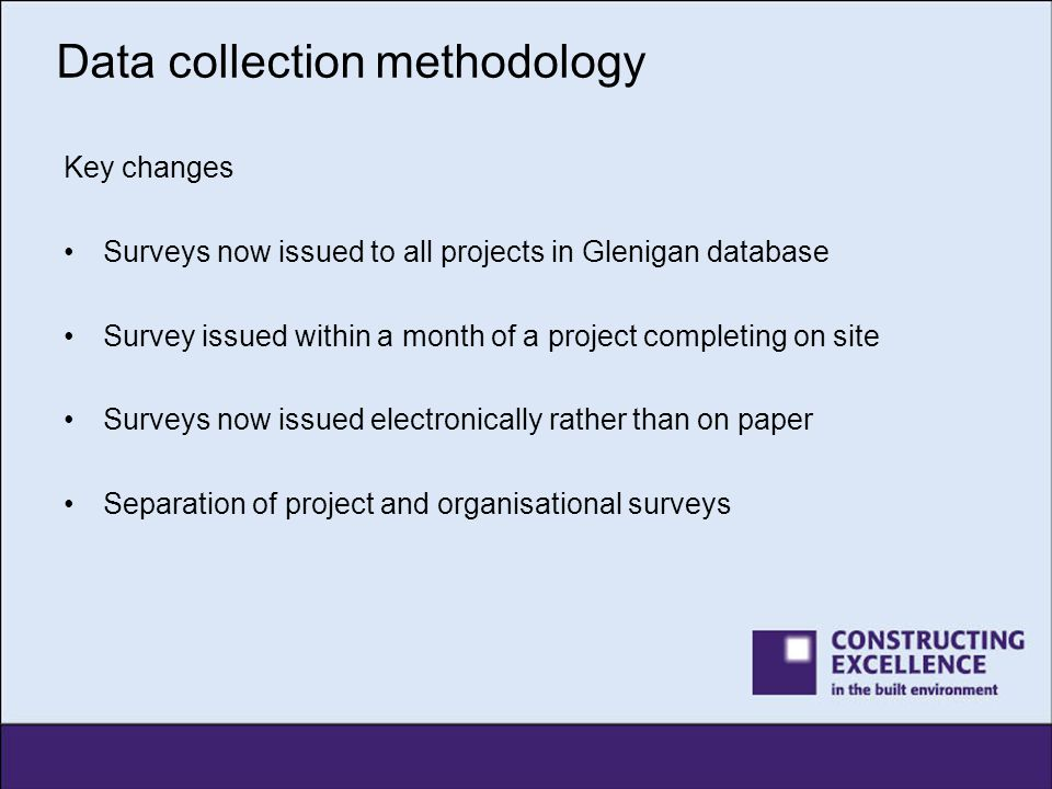 Data collection methodology What this has meant Surveys issued to more projects has brought in more responses Ability to provide more granular reporting of data –By project size –By region –By sector –By procurement route Smoother experience for the industry