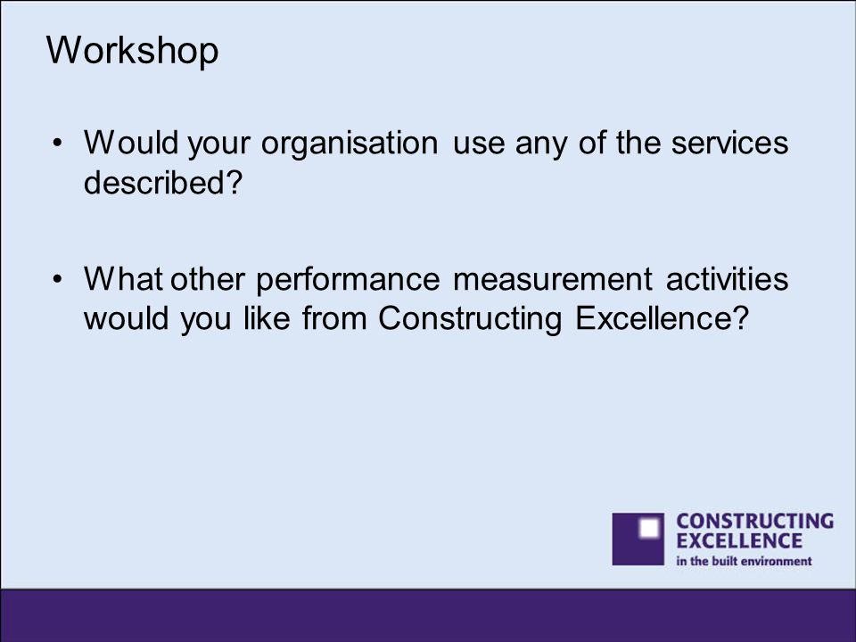 Workshop Would your organisation use any of the services described? What other performance measurement activities would you like from Constructing Exc