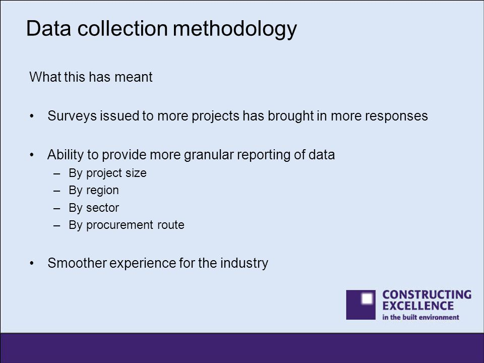 Data collection methodology What this has meant Surveys issued to more projects has brought in more responses Ability to provide more granular reporti