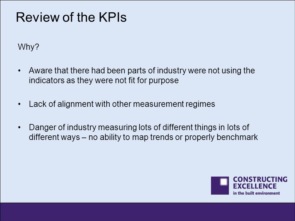 Review of the KPIs What we did Brought together a steering group from industry: –Richard Saxon CBEConsultancy for the Built Environment –Michael BennettHighways Agency –David BentleyGlenigan –Rob DavisGlenigan –Nick EdwardsConstruction News –Keith FolwellBIS –Scott MclewNSCC –Andrew QuirkeCity West Housing Trust –Andrew ThomasCentre for Construction Innovation –Jane ThornbackConstruction Products Association –Charles TincknellWillmott Dixon –Allan WilénGlenigan –Jon de SouzaConstructing Excellence