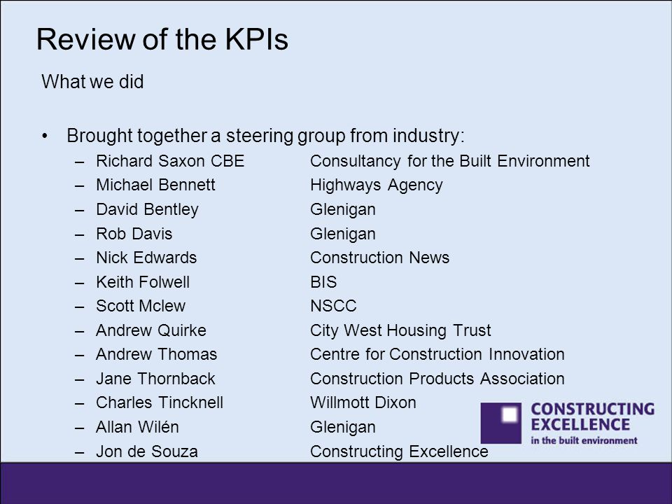 Review of the KPIs What we did Brought together a steering group from industry: –Richard Saxon CBEConsultancy for the Built Environment –Michael Benne