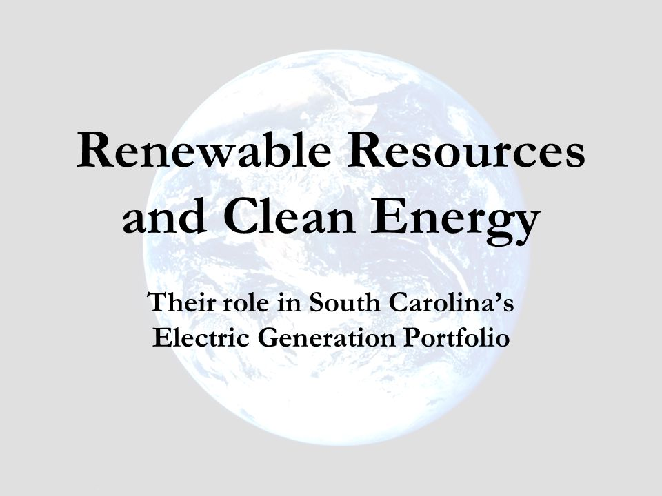 Renewable Resources and Clean Energy Their role in South Carolina's Electric Generation Portfolio