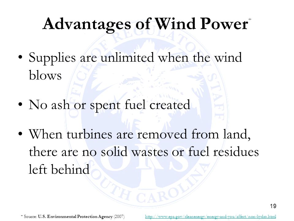 19 Advantages of Wind Power + Supplies are unlimited when the wind blows No ash or spent fuel created When turbines are removed from land, there are n
