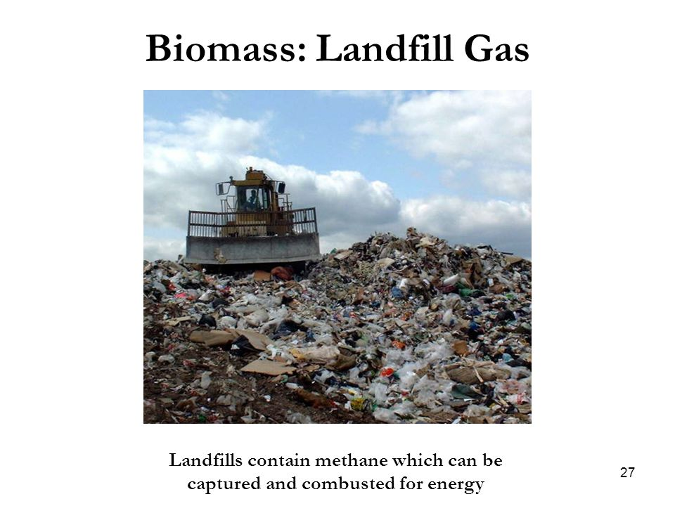 Biomass: Landfill Gas Landfills contain methane which can be captured and combusted for energy 27