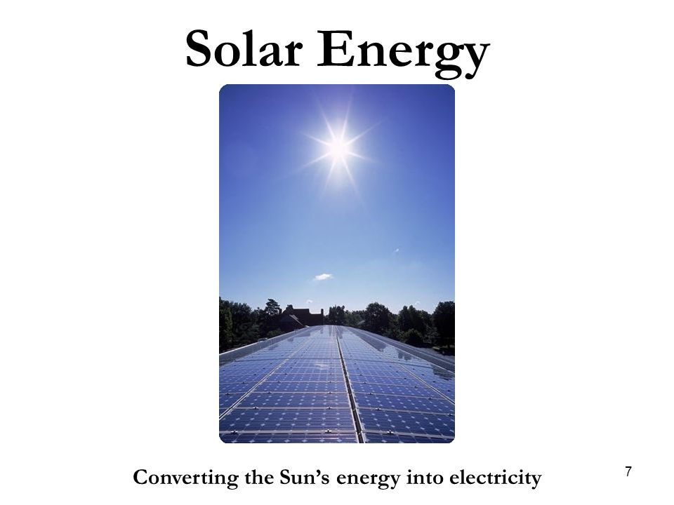 Solar Energy Converting the Sun's energy into electricity 7