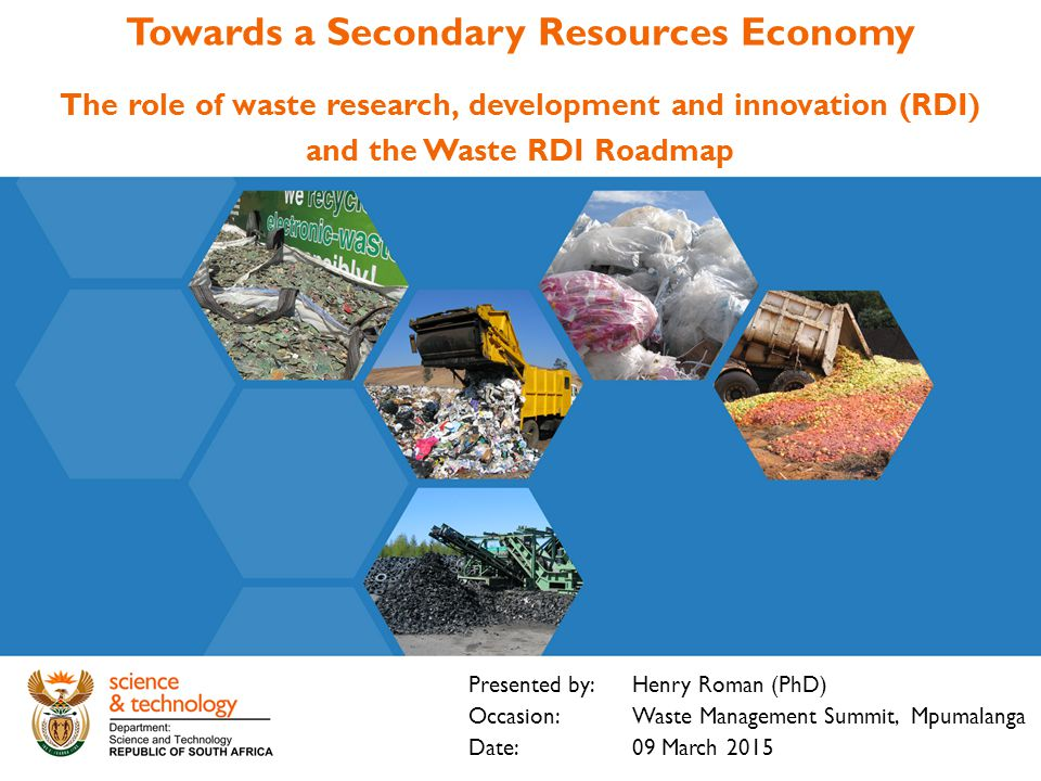 Towards a Secondary Resources Economy The role of waste research, development and innovation (RDI) and the Waste RDI Roadmap Presented by: Henry Roman (PhD) Occasion: Waste Management Summit, Mpumalanga Date: 09 March 2015