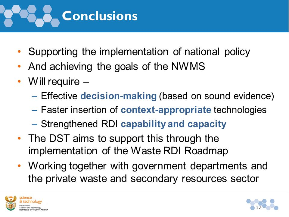 Conclusions Supporting the implementation of national policy And achieving the goals of the NWMS Will require – –Effective decision-making (based on sound evidence) –Faster insertion of context-appropriate technologies –Strengthened RDI capability and capacity The DST aims to support this through the implementation of the Waste RDI Roadmap Working together with government departments and the private waste and secondary resources sector 22