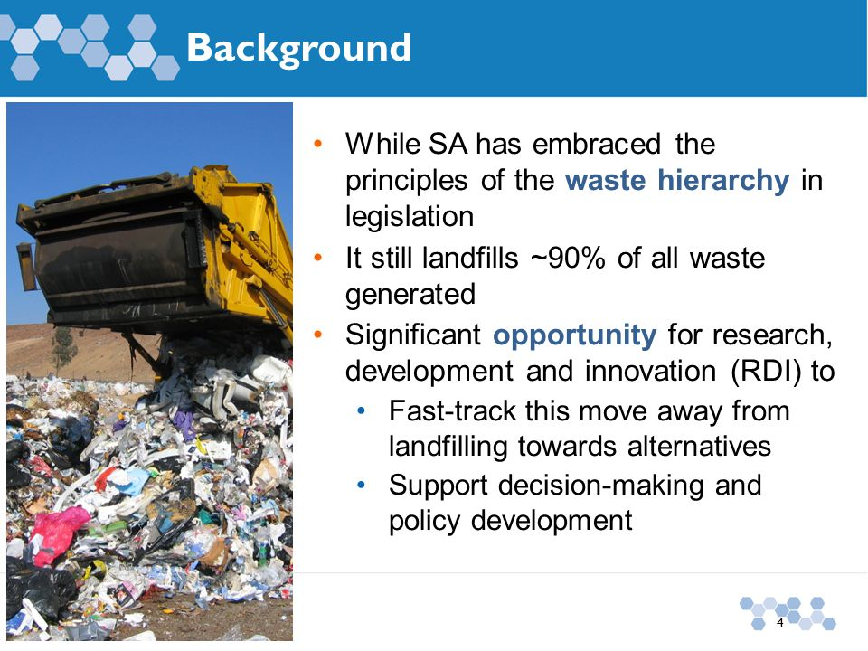Background 4 While SA has embraced the principles of the waste hierarchy in legislation It still landfills ~90% of all waste generated Significant opportunity for research, development and innovation (RDI) to Fast-track this move away from landfilling towards alternatives Support decision-making and policy development