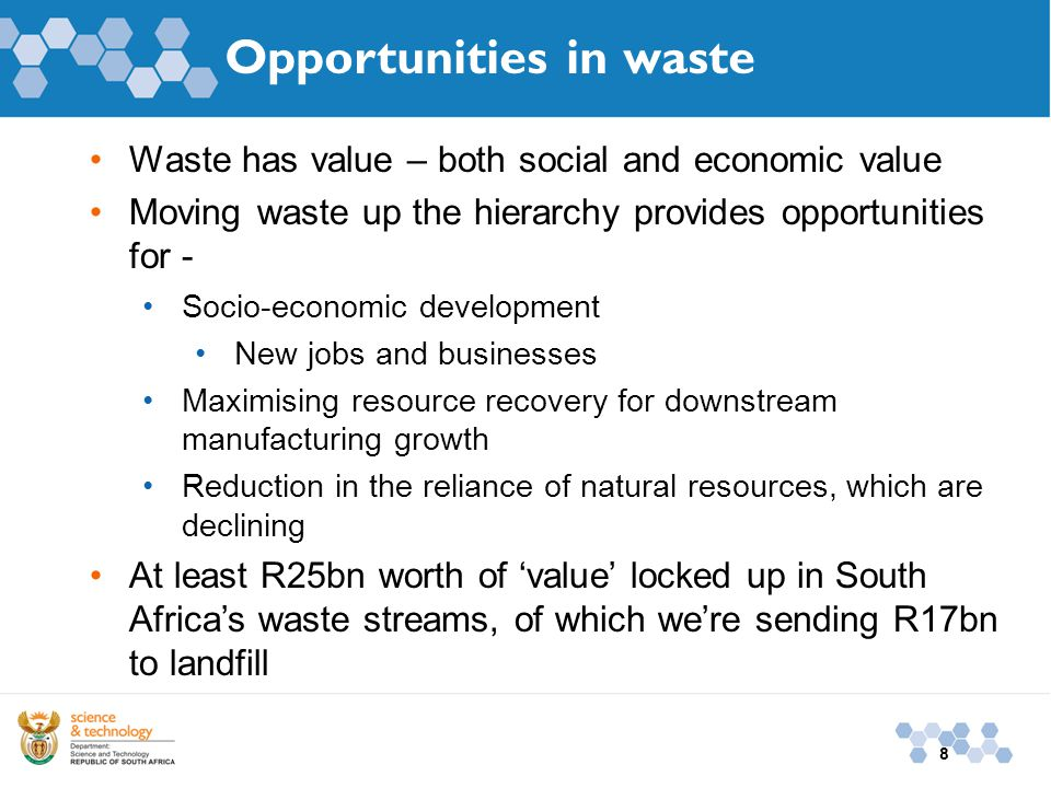 8 Opportunities in waste Waste has value – both social and economic value Moving waste up the hierarchy provides opportunities for - Socio-economic development New jobs and businesses Maximising resource recovery for downstream manufacturing growth Reduction in the reliance of natural resources, which are declining At least R25bn worth of 'value' locked up in South Africa's waste streams, of which we're sending R17bn to landfill