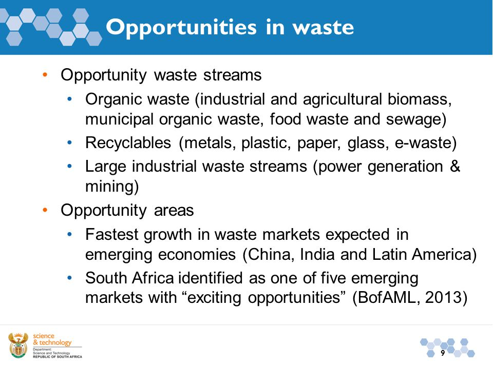 9 Opportunities in waste Opportunity waste streams Organic waste (industrial and agricultural biomass, municipal organic waste, food waste and sewage) Recyclables (metals, plastic, paper, glass, e-waste) Large industrial waste streams (power generation & mining) Opportunity areas Fastest growth in waste markets expected in emerging economies (China, India and Latin America) South Africa identified as one of five emerging markets with exciting opportunities (BofAML, 2013)