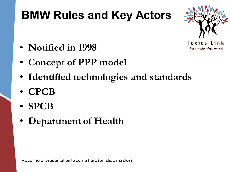 BMW Rules and Key Actors Notified in 1998 Concept of PPP model Identified technologies and standards CPCB SPCB Department of Health Headline of presentation to come here (on slide master)