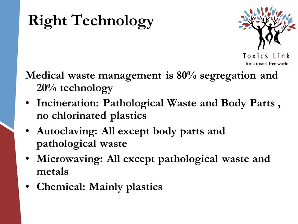Right Technology Medical waste management is 80% segregation and 20% technology Incineration: Pathological Waste and Body Parts, no chlorinated plastics Autoclaving: All except body parts and pathological waste Microwaving: All except pathological waste and metals Chemical: Mainly plastics