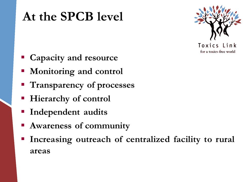 At the SPCB level  Capacity and resource  Monitoring and control  Transparency of processes  Hierarchy of control  Independent audits  Awareness of community  Increasing outreach of centralized facility to rural areas