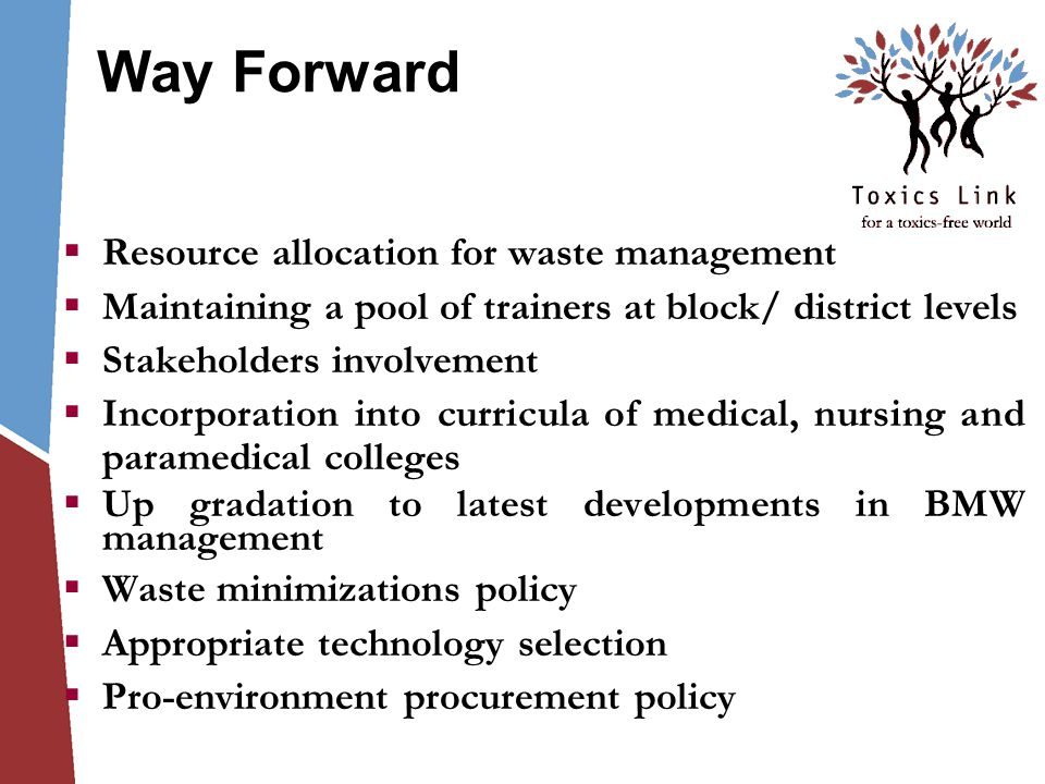 Way Forward  Resource allocation for waste management  Maintaining a pool of trainers at block/ district levels  Stakeholders involvement  Incorporation into curricula of medical, nursing and paramedical colleges  Up gradation to latest developments in BMW management  Waste minimizations policy  Appropriate technology selection  Pro-environment procurement policy
