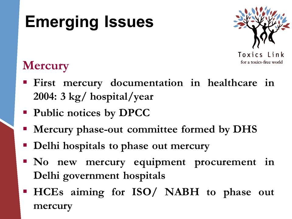 Emerging Issues Mercury  First mercury documentation in healthcare in 2004: 3 kg/ hospital/year  Public notices by DPCC  Mercury phase-out committee formed by DHS  Delhi hospitals to phase out mercury  No new mercury equipment procurement in Delhi government hospitals  HCEs aiming for ISO/ NABH to phase out mercury