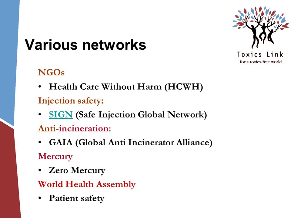 Various networks NGOs Health Care Without Harm (HCWH) Injection safety: SIGN (Safe Injection Global Network)SIGN Anti-incineration: GAIA (Global Anti Incinerator Alliance) Mercury Zero Mercury World Health Assembly Patient safety