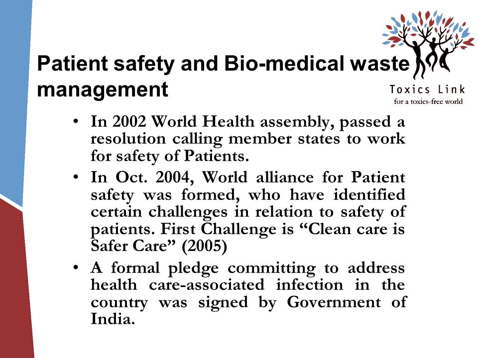 Patient safety and Bio-medical waste management In 2002 World Health assembly, passed a resolution calling member states to work for safety of Patients.