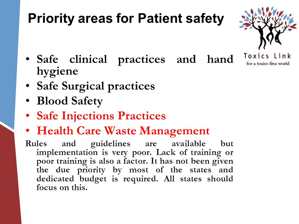 Priority areas for Patient safety Safe clinical practices and hand hygiene Safe Surgical practices Blood Safety Safe Injections Practices Health Care Waste Management Rules and guidelines are available but implementation is very poor.