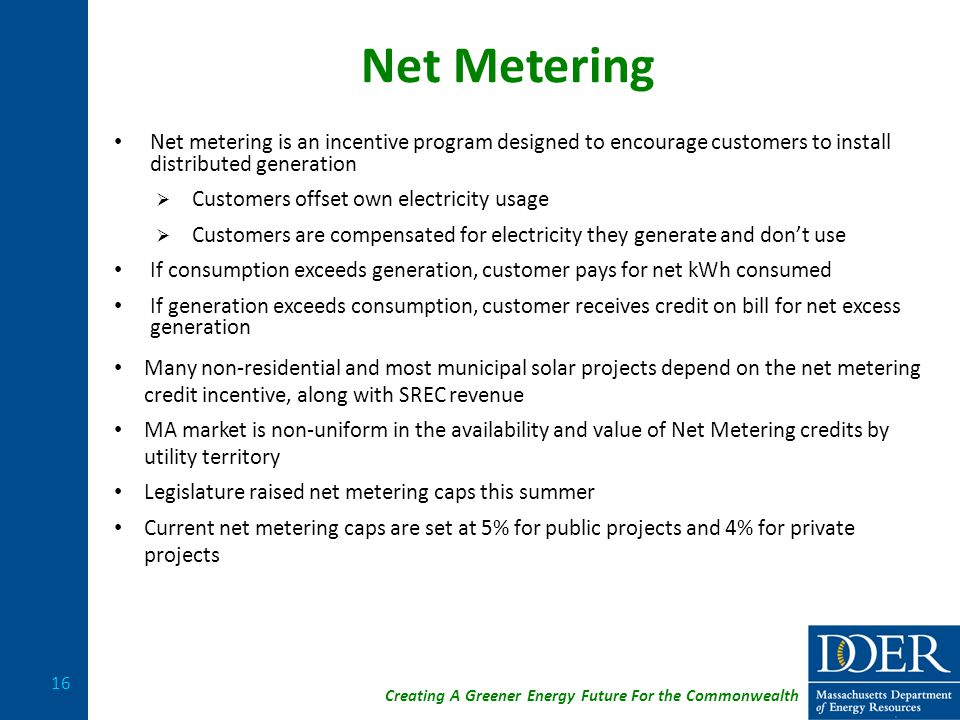 Creating A Greener Energy Future For the Commonwealth Net Metering Net metering is an incentive program designed to encourage customers to install distributed generation  Customers offset own electricity usage  Customers are compensated for electricity they generate and don't use If consumption exceeds generation, customer pays for net kWh consumed If generation exceeds consumption, customer receives credit on bill for net excess generation Many non-residential and most municipal solar projects depend on the net metering credit incentive, along with SREC revenue MA market is non-uniform in the availability and value of Net Metering credits by utility territory Legislature raised net metering caps this summer Current net metering caps are set at 5% for public projects and 4% for private projects 16