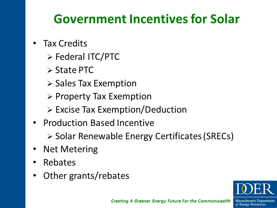 Creating A Greener Energy Future For the Commonwealth Government Incentives for Solar Tax Credits  Federal ITC/PTC  State PTC  Sales Tax Exemption  Property Tax Exemption  Excise Tax Exemption/Deduction Production Based Incentive  Solar Renewable Energy Certificates (SRECs) Net Metering Rebates Other grants/rebates