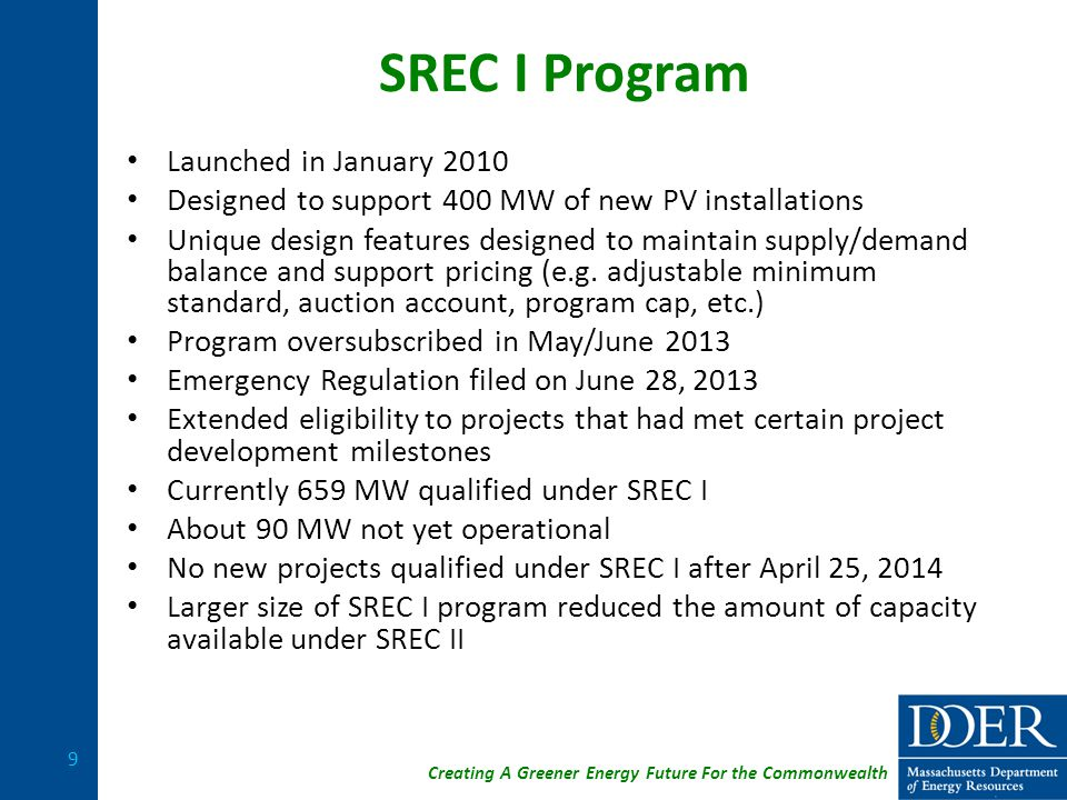 Creating A Greener Energy Future For the Commonwealth SREC I Program Launched in January 2010 Designed to support 400 MW of new PV installations Unique design features designed to maintain supply/demand balance and support pricing (e.g.