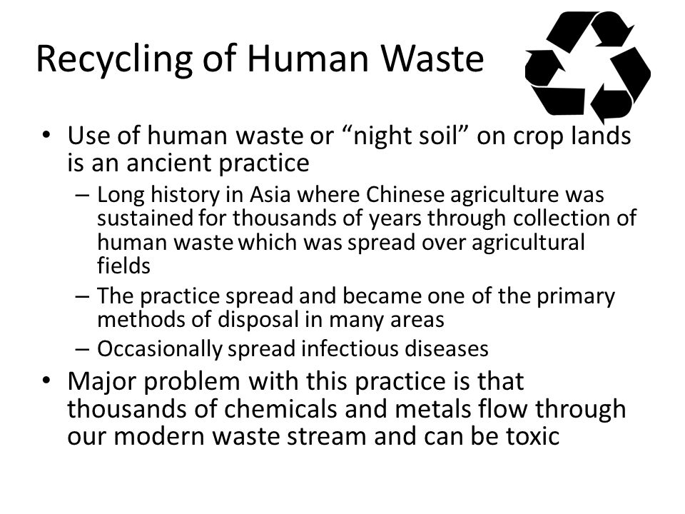 Recycling of Human Waste Use of human waste or night soil on crop lands is an ancient practice – Long history in Asia where Chinese agriculture was sustained for thousands of years through collection of human waste which was spread over agricultural fields – The practice spread and became one of the primary methods of disposal in many areas – Occasionally spread infectious diseases Major problem with this practice is that thousands of chemicals and metals flow through our modern waste stream and can be toxic