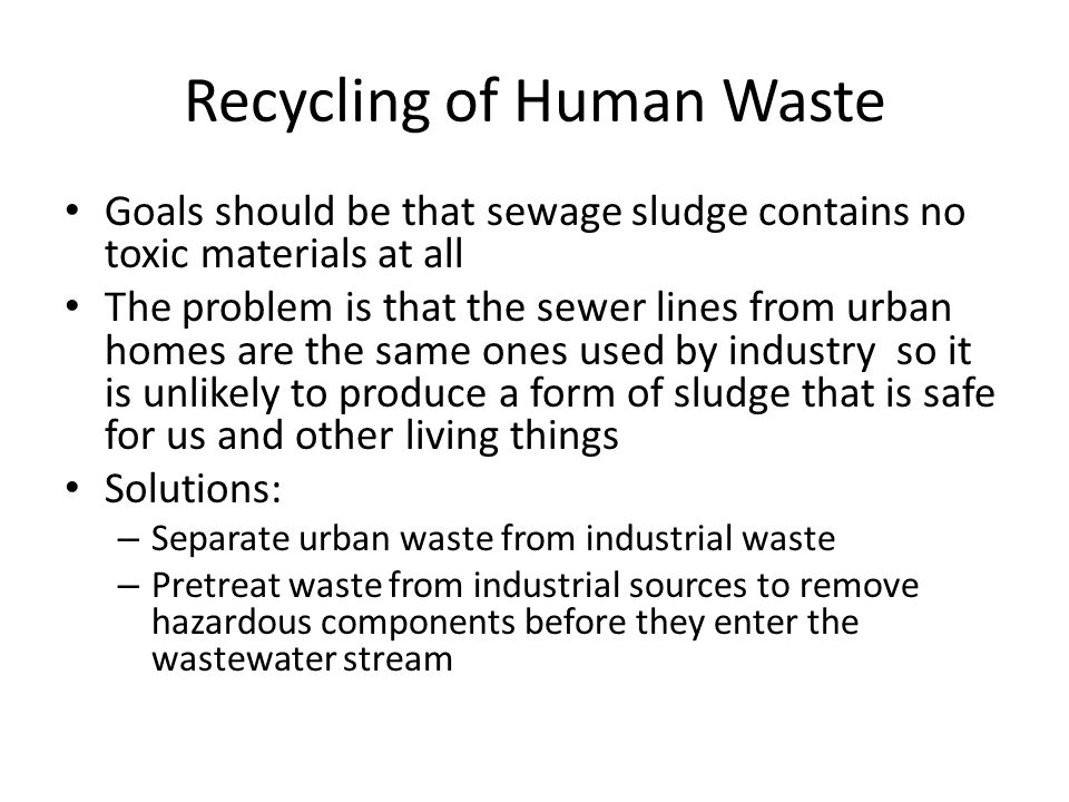 Recycling of Human Waste Goals should be that sewage sludge contains no toxic materials at all The problem is that the sewer lines from urban homes are the same ones used by industry so it is unlikely to produce a form of sludge that is safe for us and other living things Solutions: – Separate urban waste from industrial waste – Pretreat waste from industrial sources to remove hazardous components before they enter the wastewater stream