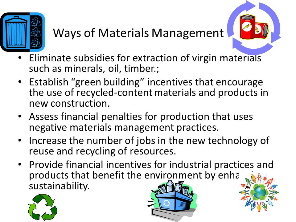 Ways of Materials Management Eliminate subsidies for extraction of virgin materials such as minerals, oil, timber.; Establish green building incentives that encourage the use of recycled-content materials and products in new construction.