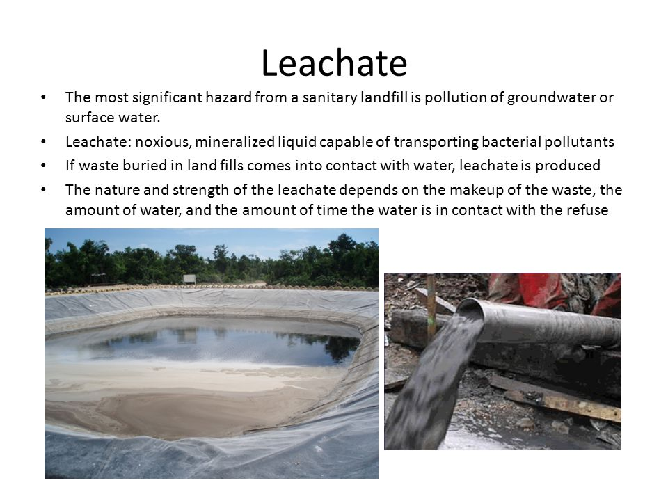 Leachate The most significant hazard from a sanitary landfill is pollution of groundwater or surface water.