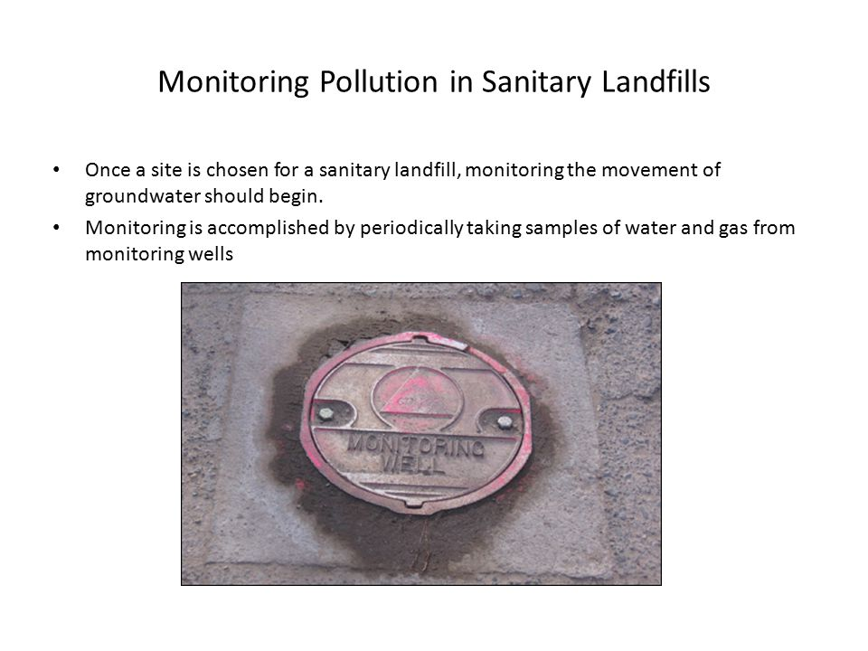Monitoring Pollution in Sanitary Landfills Once a site is chosen for a sanitary landfill, monitoring the movement of groundwater should begin.