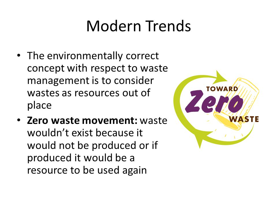 Modern Trends The environmentally correct concept with respect to waste management is to consider wastes as resources out of place Zero waste movement: waste wouldn't exist because it would not be produced or if produced it would be a resource to be used again