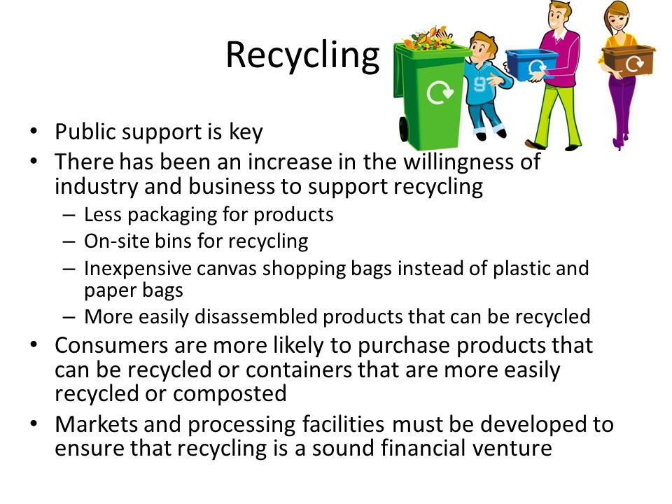 Recycling Public support is key There has been an increase in the willingness of industry and business to support recycling – Less packaging for products – On-site bins for recycling – Inexpensive canvas shopping bags instead of plastic and paper bags – More easily disassembled products that can be recycled Consumers are more likely to purchase products that can be recycled or containers that are more easily recycled or composted Markets and processing facilities must be developed to ensure that recycling is a sound financial venture