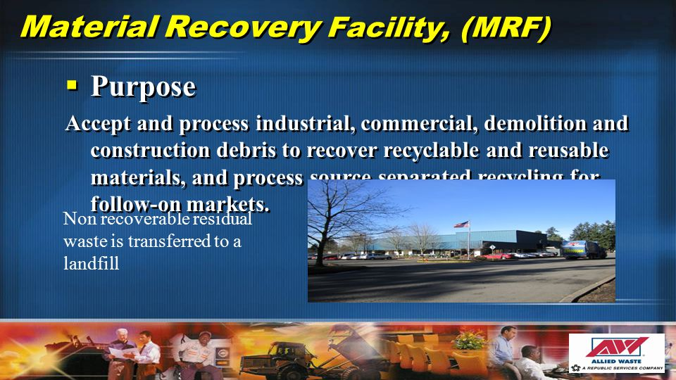 Material Recovery Facility, (MRF) Non recoverable residual waste is transferred to a landfill  Purpose Accept and process industrial, commercial, demolition and construction debris to recover recyclable and reusable materials, and process source separated recycling for follow-on markets.